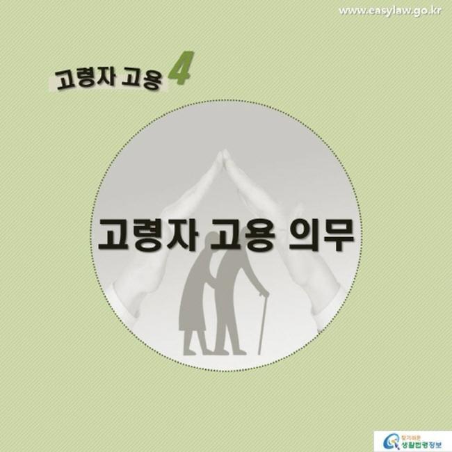 고령자 고용4 고령자 고용 의무 www.easylaw.go.kr 찾기 쉬운 생활법령정보 로고